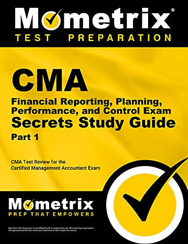 CMA Part 1 - Financial Reporting, Planning, Performance, and Control Exam Secrets Study Guide: CMA ...