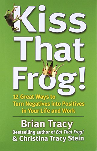 9781609942809: Kiss That Frog!: 12 Great Ways to Turn Negatives into Positives in Your Life and Work