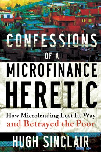9781609945183: Confessions of a Microfinance Heretic: How Microlending Lost Its Way and Betrayed the Poor