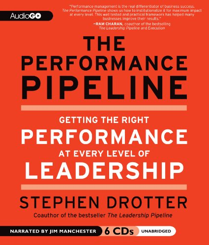 The Performance Pipeline - Getting the Right Performance at Every Level of Leadership: Stephen ...