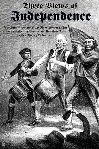9781610010146: Three Views of Independence: Firsthand Accounts of the Revolutionary War from an American Patriot, an American Tory, and a French Volunteer