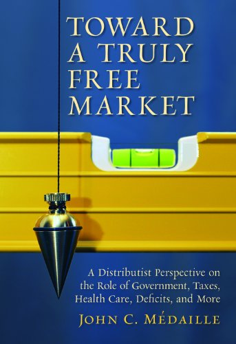 9781610170277: Toward a Truly Free Market: A Distributist Perspective on the Role of Government, Taxes, Health Care, Deficits, and More (Culture of Enterprise)