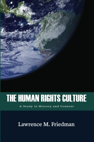 The Human Rights Culture A Study in History and Context: Friedman, Lawrence M.