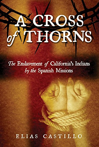 A Cross of Thorns: The Enslavement of California's Indians by the Spanish Missions: Castillo, ...