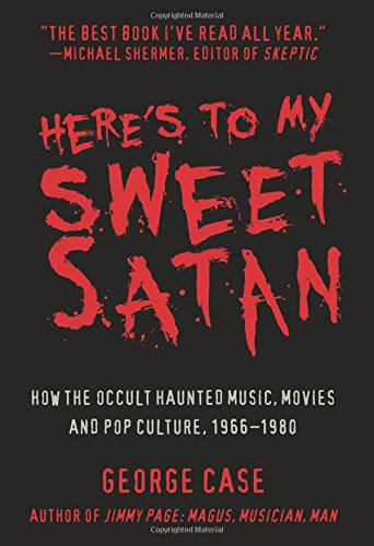 Here's to My Sweet Satan: How the Occult Haunted Music, Movies and Pop Culture, 1966-1980: ...