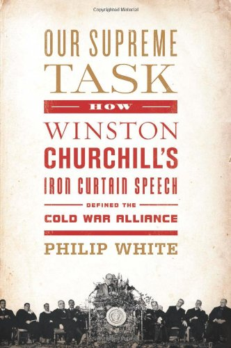 Our Supreme Task: How Winston Churchill's Iron Clad Speech Defined the Cold War Alliance: ...