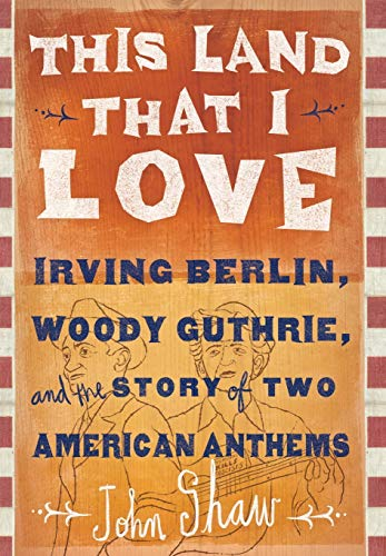 This Land That I Love: Irving Berlin, Woody Guthrie, and the Story of Two American Anthems: Shaw, ...
