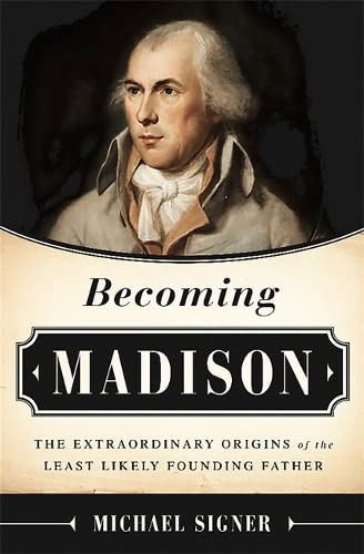 Becoming Madison: The Extraordinary Origins of the Least Likely Founding Father: Signer, Michael