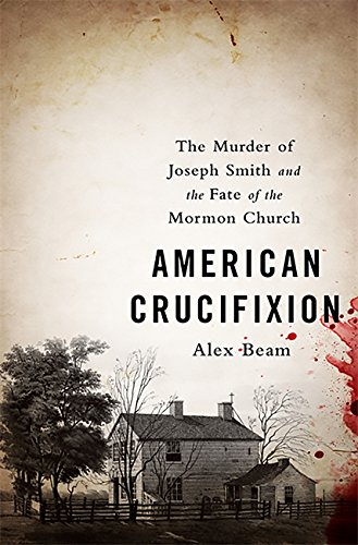 American Crucifixion -- The Murder of Joseph Smith and the Fate of the Mormon Church: Beam, Alex