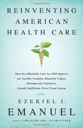 9781610393454: Reinventing American Health Care: How the Affordable Care Act will Improve our Terribly Complex, Blatantly Unjust, Outrageously Expensive, Grossly Inefficient, Error Prone System