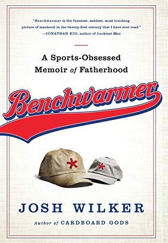 Benchwarmer: A Sports-Obsessed Memoir of Fatherhood: Wilker, Josh
