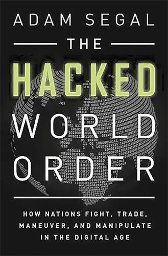 Hacked World Order: The Geopolitics of Information in a Digital Era: Segal, Adam