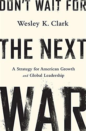 Don't Wait for the Next War: Clark, Wesley K.