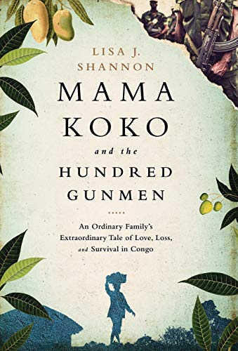 Mama Koko and the Hundred Gunmen: An Ordinary Family?s Extraordinary Tale of Love, Loss, and Surv...