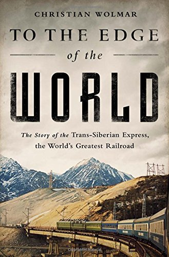 9781610394529: To the Edge of the World: The Story of the Trans-Siberian Express, the World's Greatest Railroad