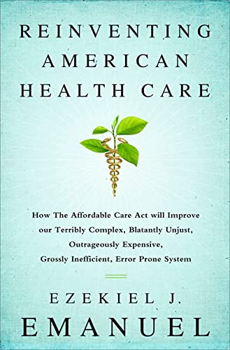 Reinventing American Health Care: How the Affordable Care Act will Improve our Terribly Complex, ...