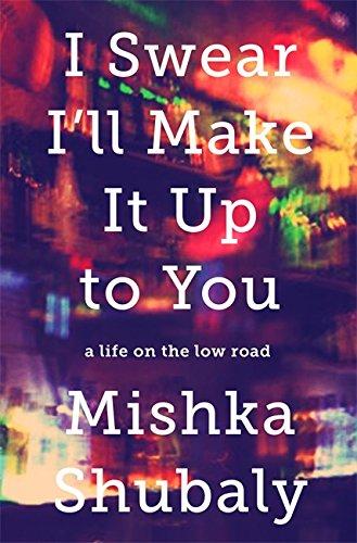 I Swear I'll Make It Up to You: A Life on the Low Road: Mishka Shubaly