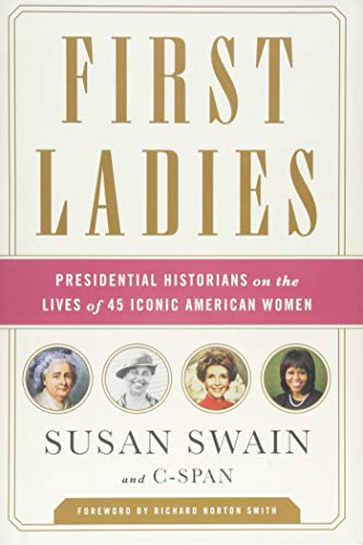 First Ladies: Presidential Historians on the Lives of 45 Iconic American Women: Swain, Susan; ...