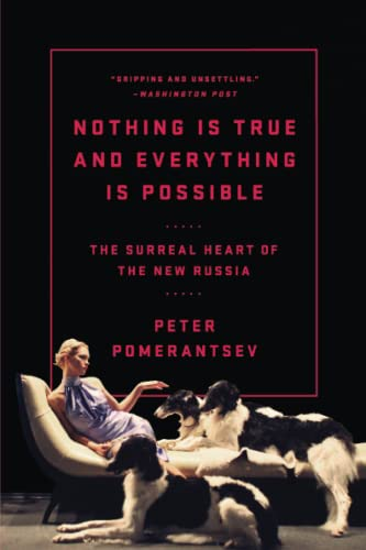 Nothing Is True and Everything Is Possible: The Surreal Heart of the New Russia: Pomerantsev, Peter