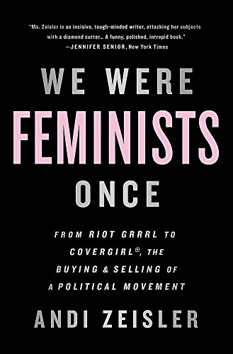 9781610397735: We Were Feminists Once: From Riot Grrrl to CoverGirl, the Buying and Selling of a Political Movement