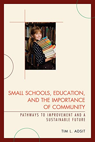 Small Schools, Education, and the Importance of Community: Pathways to Improvement and a Sustainable Future (1610480155) by Tim L. Adsit