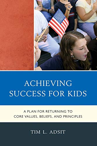 Achieving Success for Kids: A Plan for Returning to Core Values, Beliefs, and Principles (1610485912) by Tim L. Adsit