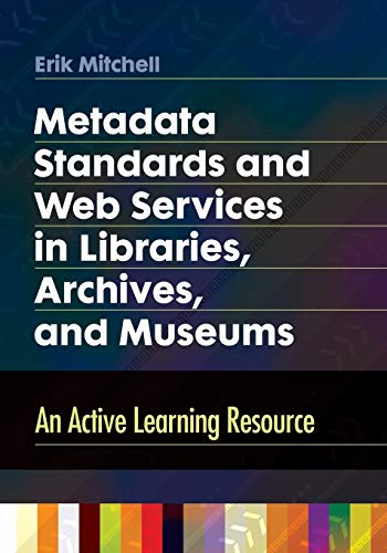 Metadata Standards and Web Services in Libraries, Archives, and Museums: An Active Learning ...