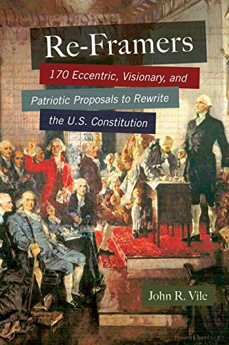 Re-Framers: 170 Eccentric, Visionary, and Patriotic Proposals to Rewrite the U.S. Constitution: ...