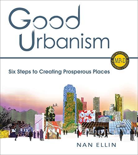 9781610913744: Good Urbanism: Six Steps to Creating Prosperous Places (Metropolitan Planning + Design)