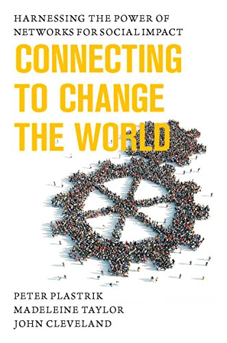 Connecting to Change the World: Harnessing the Power of Networks for Social Impact: Plastrik, Peter...