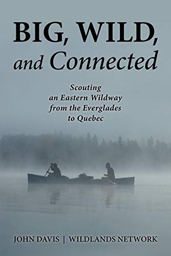 Big, Wild, and Connected: Scouting an Eastern Wildway, from the Everglades to Quebec: John Davis