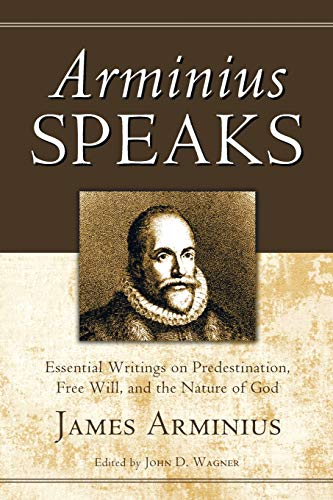 Arminius Speaks: Essential Writings on Predestination, Free Will, and the Nature of God: James ...