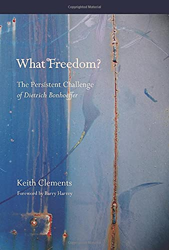 What Freedom?: The Persistent Challenge of Dietrich Bonhoeffer (1610971264) by Keith Clements