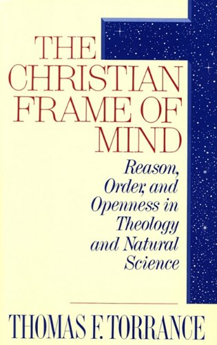 The Christian Frame of Mind: Reason, Order, and Openess in Theology and Natural Science: Torrance, ...