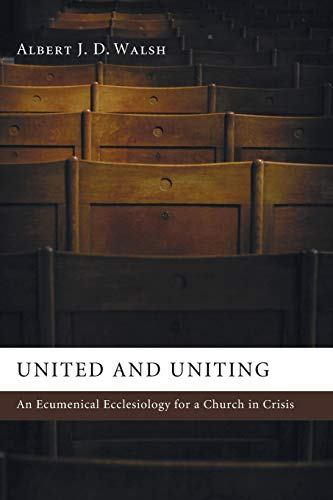 United and Uniting: An Ecumenical Ecclesiology for a Church in Crisis: Walsh, Albert J. D.