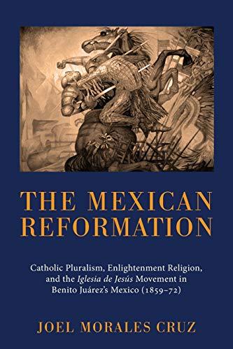 9781610972017: The Mexican Reformation: Catholic Pluralism, Enlightenment Religion, and the Iglesia de Jesus Movement in Benito Juarez's Mexico (1859-72)