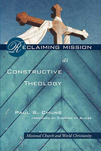 Reclaiming Mission as Constructive Theology: Missional Church and World Christianity: Chung, Paul S...
