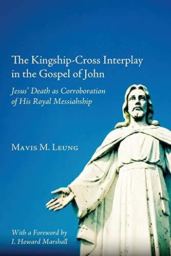 The Kingship-Cross Interplay in the Gospel of John: Jesus Death as Corroboration of His Royal ...