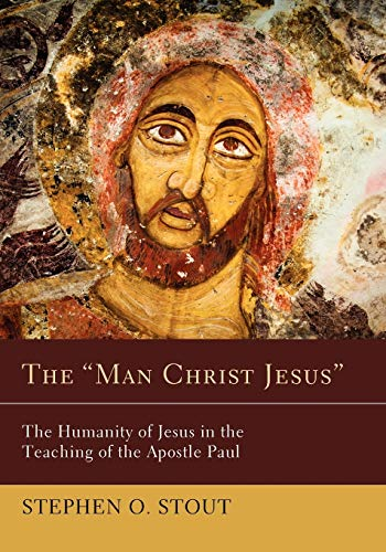 "The """"Man Christ Jesus"""": The Humanity of Jesus in the Teaching of the Apostle ..."