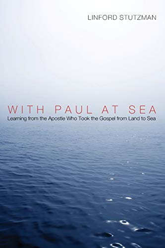 With Paul at Sea: Learning from the Apostle Who Took the Gospel from Land to Sea: Linford Stutzman