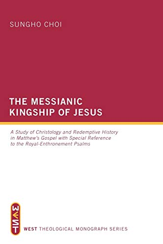 9781610974899: The Messianic Kingship of Jesus: A Study of Christology and Redemptive History in Matthews Gospel with Special Reference to the Royal Enthronment Psalms (West Theological Monographs)