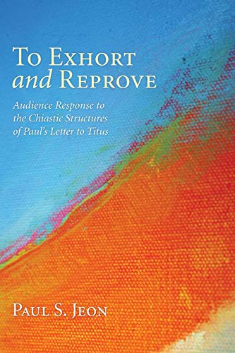 To Exhort and Reprove: Audience Response to the Chiastic Structures of Pauls Letter to Titus: Jeon,...