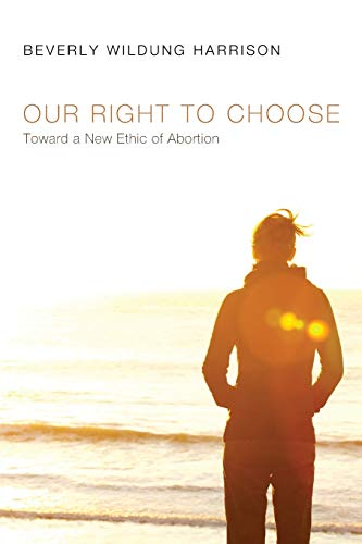 Our Right to Choose: Toward a New Ethic of Abortion: Harrison, Beverly Wildung