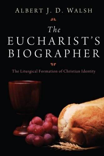 The Eucharist's Biographer: The Liturgical Formation of: Albert J. D.