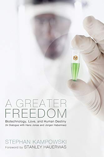9781610979009: A Greater Freedom: Biotechnology, Love, and Human Destiny in Dialogue with Hans Jonas and Jurgen Habermas