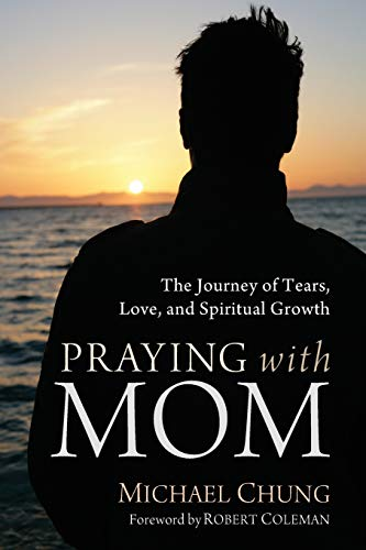 Praying with Mom: The Journey of Tears, Love, and Spiritual Growth: Michael Chung