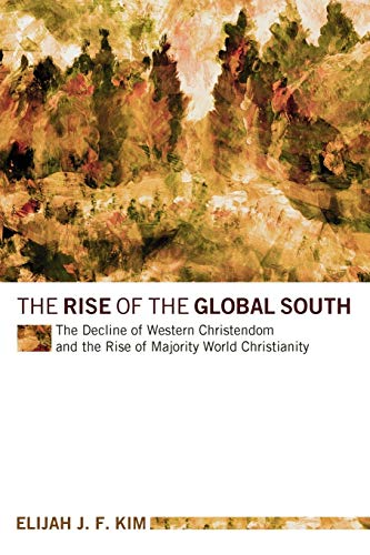 The Rise of the Global South: The Decline of Western Christendom and the Rise of Majority World ...