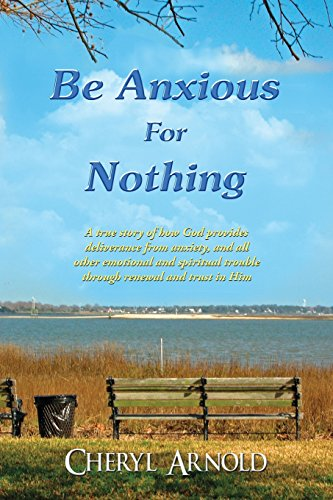 9781611026580: Be Anxious For Nothing: A true story of how God provides deliverance from anxiety, and all other emotional and spiritual trouble through renewal and trust in Him