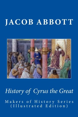 History of Cyrus the Great: Makers of: Abbott, Jacob