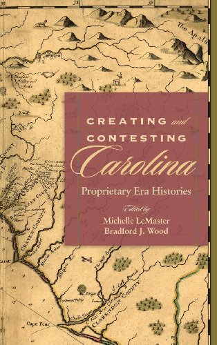 9781611172720: Creating and Contesting Carolina: Proprietary Era Histories (Carolina Lowcountry and the Atlantic World)